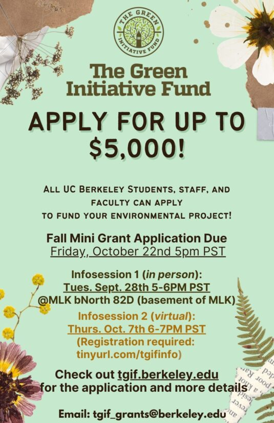 Apply for up to $5,000! All UC Berkeley Students, staff, and faculty can apply to fund your environmental project! Fall Mini Grant Application Due Friday, October 22nd 5pm PST Infosession 1 (in person): Tues. Sept. 28th @MLK bNorth (basement of MLK) Infosession 2 (virtual): Thurs. Oct. 7th 6-7PM (Registration required Check out tgif.berkeley.edu to register and for more details